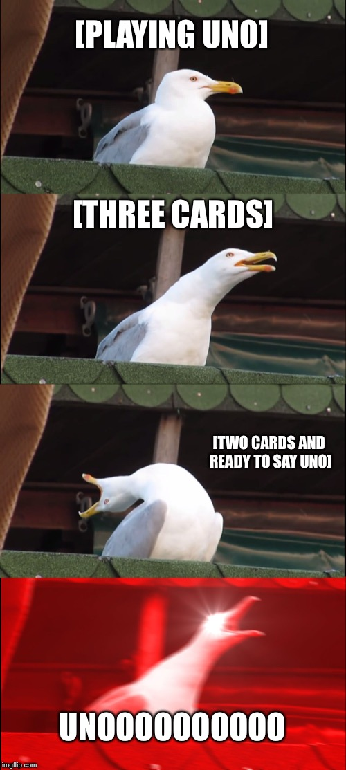 Inhaling Seagull Meme | [PLAYING UNO] [THREE CARDS] [TWO CARDS AND READY TO SAY UNO] UNOOOOOOOOOO | image tagged in memes,inhaling seagull | made w/ Imgflip meme maker