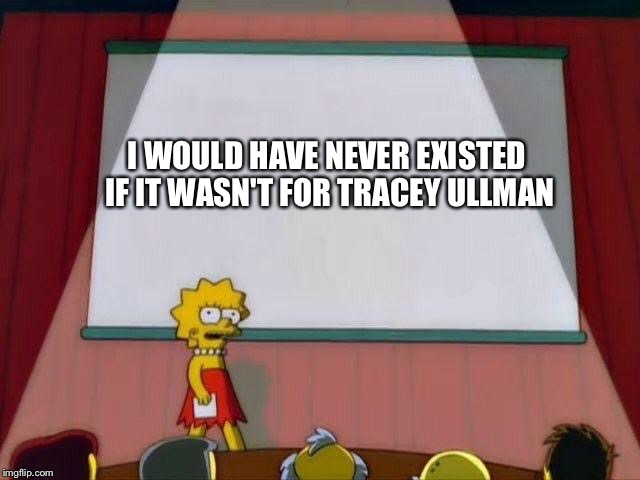 Lisa remembers her roots | I WOULD HAVE NEVER EXISTED IF IT WASN'T FOR TRACEY ULLMAN | image tagged in lisa simpson's presentation | made w/ Imgflip meme maker