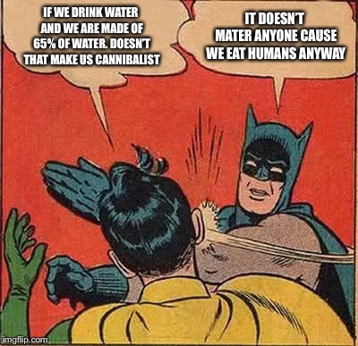 IF WE DRINK WATER AND WE ARE MADE OF 65% OF WATER. DOESN'T THAT MAKE US CANNIBALIST IT DOESN'T MATER ANYONE CAUSE WE EAT HUMANS ANYWAY | image tagged in memes,batman slapping robin | made w/ Imgflip meme maker
