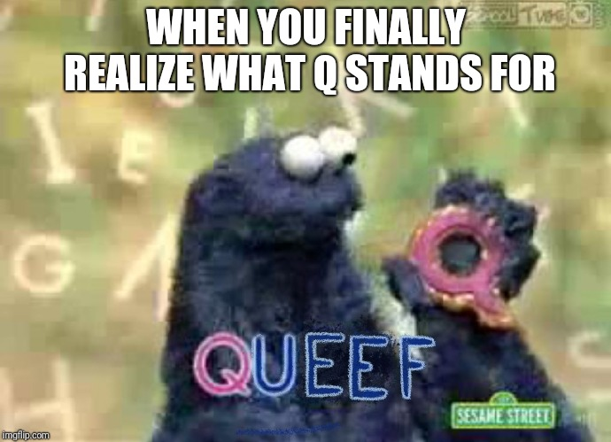 Q | WHEN YOU FINALLY REALIZE WHAT Q STANDS FOR | image tagged in q | made w/ Imgflip meme maker