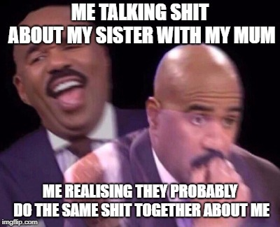 ME TALKING SHIT ABOUT MY SISTER WITH MY MUM ME REALISING THEY PROBABLY DO THE SAME SHIT TOGETHER ABOUT ME | image tagged in steve harvey when,AdviceAnimals | made w/ Imgflip meme maker