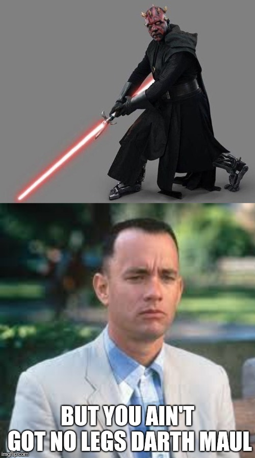Darth wtf? | BUT YOU AIN'T GOT NO LEGS DARTH MAUL | image tagged in darth maul,star wars,forrest gump,funny | made w/ Imgflip meme maker