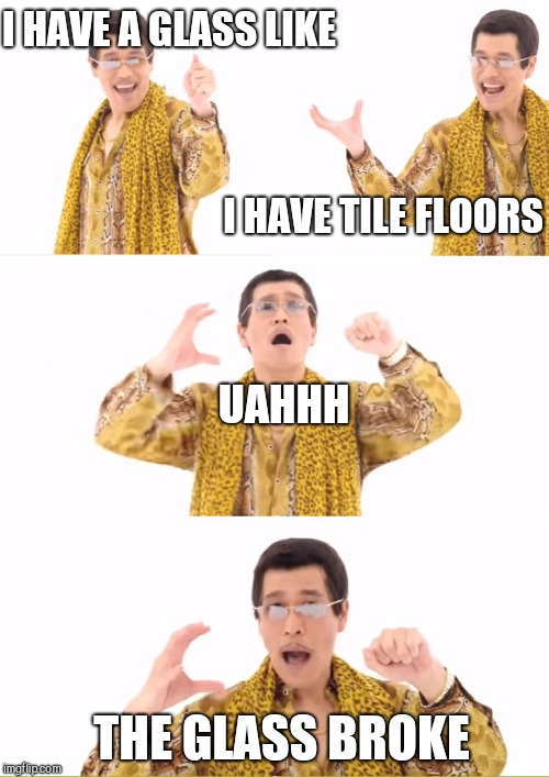 PPAP Meme | I HAVE A GLASS LIKE I HAVE TILE FLOORS UAHHH THE GLASS BROKE | image tagged in memes,ppap | made w/ Imgflip meme maker