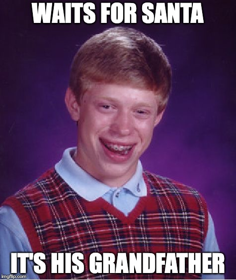 Bad Luck Brian Meme | WAITS FOR SANTA IT'S HIS GRANDFATHER | image tagged in memes,bad luck brian | made w/ Imgflip meme maker