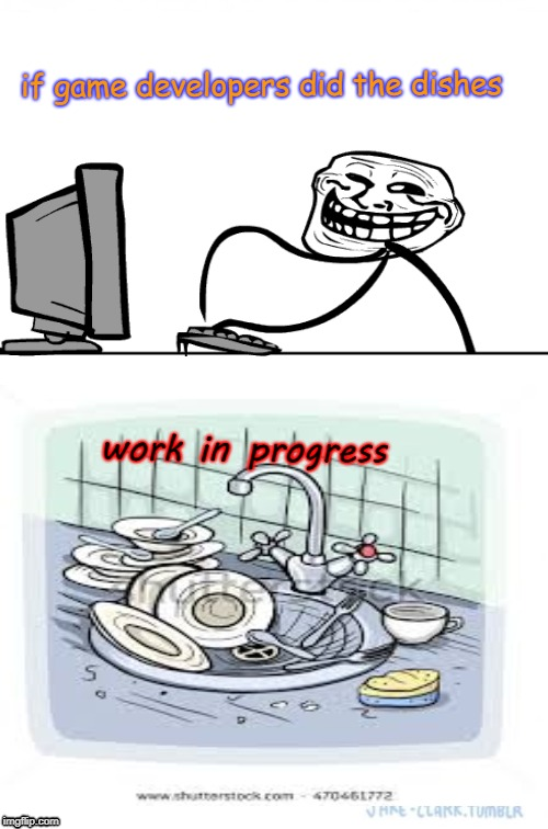 If game developers did the dishes | if game developers did the dishes work in progress | image tagged in troll,dishes | made w/ Imgflip meme maker