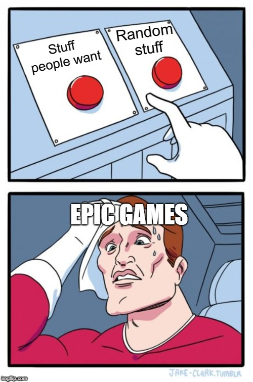 Two Buttons Meme | Stuff people want Random stuff EPIC GAMES | image tagged in memes,two buttons | made w/ Imgflip meme maker