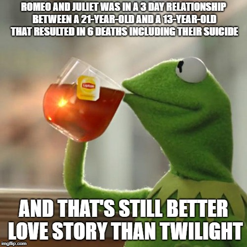 But Thats None Of My Business Meme | ROMEO AND JULIET WAS IN A 3 DAY RELATIONSHIP BETWEEN A 21-YEAR-OLD AND A 13-YEAR-OLD THAT RESULTED IN 6 DEATHS INCLUDING THEIR SUICIDE AND T | image tagged in memes,but thats none of my business,kermit the frog | made w/ Imgflip meme maker