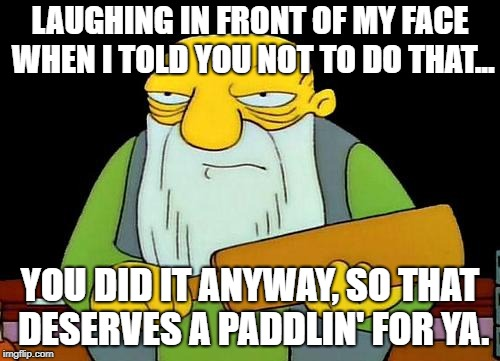 That's a paddlin' Meme | LAUGHING IN FRONT OF MY FACE WHEN I TOLD YOU NOT TO DO THAT... YOU DID IT ANYWAY, SO THAT DESERVES A PADDLIN' FOR YA. | image tagged in memes,that's a paddlin' | made w/ Imgflip meme maker