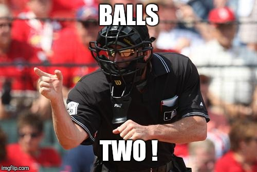 Umpire | BALLS TWO ! | image tagged in umpire | made w/ Imgflip meme maker