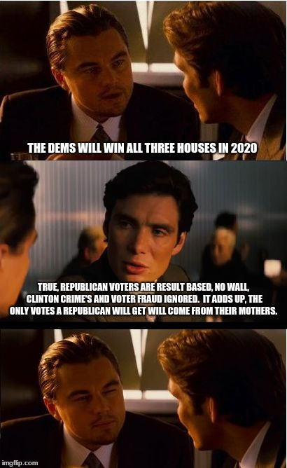The Republican party is finished. | THE DEMS WILL WIN ALL THREE HOUSES IN 2020 TRUE, REPUBLICAN VOTERS ARE RESULT BASED, NO WALL, CLINTON CRIME'S AND VOTER FRAUD IGNORED.  IT A | image tagged in memes,inception,republican party,lies matter,election 2020,we will remember | made w/ Imgflip meme maker