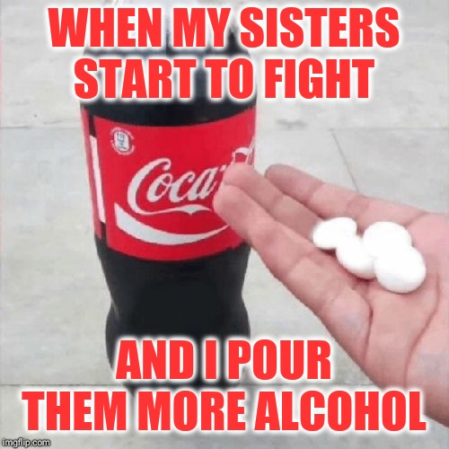 Coke Mentos Hand Meme | WHEN MY SISTERS START TO FIGHT AND I POUR THEM MORE ALCOHOL | image tagged in coke mentos hand meme | made w/ Imgflip meme maker