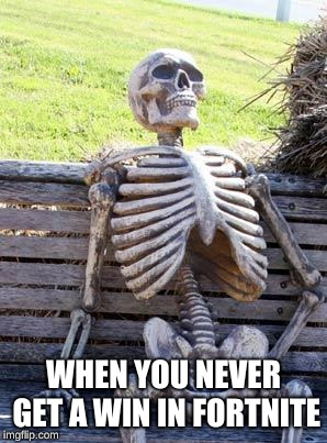 Waiting Skeleton Meme | WHEN YOU NEVER GET A WIN IN FORTNITE | image tagged in memes,waiting skeleton | made w/ Imgflip meme maker