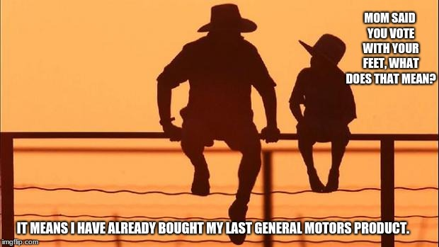 Support American's not General Motors | MOM SAID YOU VOTE WITH YOUR FEET, WHAT DOES THAT MEAN? IT MEANS I HAVE ALREADY BOUGHT MY LAST GENERAL MOTORS PRODUCT. | image tagged in cowboy father and son,general motors sucks,cause and effect,boycott general motors | made w/ Imgflip meme maker