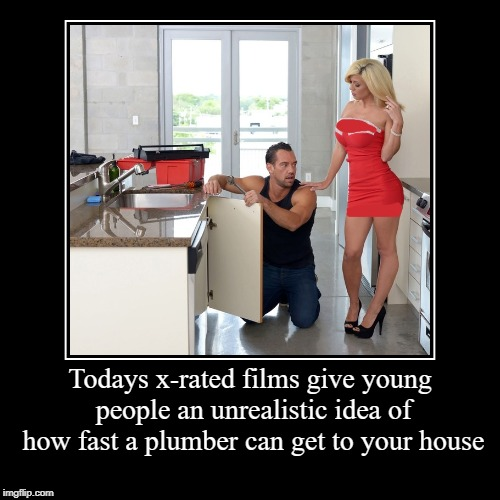 unrealistic view | Todays x-rated films give young people an unrealistic idea of how fast a plumber can get to your house | | image tagged in funny,demotivationals,plumber | made w/ Imgflip demotivational maker