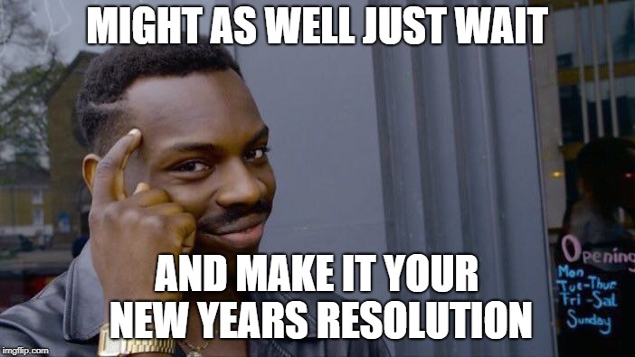 Roll Safe Think About It Meme | MIGHT AS WELL JUST WAIT AND MAKE IT YOUR NEW YEARS RESOLUTION | image tagged in memes,roll safe think about it | made w/ Imgflip meme maker