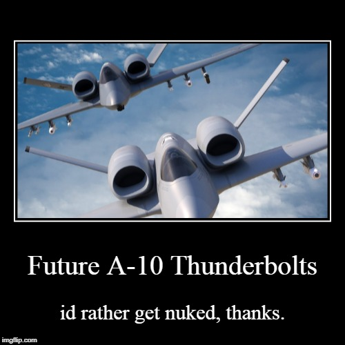 Future A-10 Thunderbolts | id rather get nuked, thanks. | image tagged in funny,demotivationals | made w/ Imgflip demotivational maker