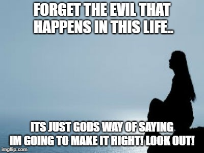 god | FORGET THE EVIL THAT HAPPENS IN THIS LIFE.. ITS JUST GODS WAY OF SAYING IM GOING TO MAKE IT RIGHT! LOOK OUT! | image tagged in god,love | made w/ Imgflip meme maker