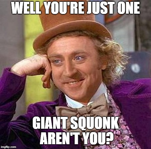 Creepy Condescending Wonka Meme | WELL YOU'RE JUST ONE GIANT SQUONK AREN'T YOU? | image tagged in memes,creepy condescending wonka | made w/ Imgflip meme maker