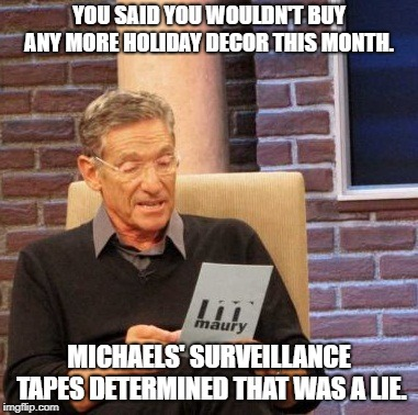 Maury Lie Detector | YOU SAID YOU WOULDN'T BUY ANY MORE HOLIDAY DECOR THIS MONTH. MICHAELS' SURVEILLANCE TAPES DETERMINED THAT WAS A LIE. | image tagged in memes,maury lie detector | made w/ Imgflip meme maker