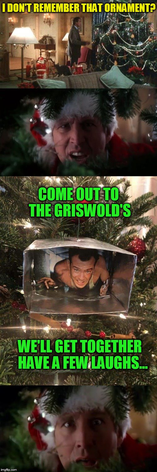 Christmas Vacation Week Meets Die Hard; You Need to tie in two Christmas classics :) (Dec 2nd to Dec 8th) A Thparky event! | I DON'T REMEMBER THAT ORNAMENT? WE'LL GET TOGETHER HAVE A FEW LAUGHS... COME OUT TO THE GRISWOLD'S | image tagged in memes,christmas vacation,christmas vacation week,die hard,clark griswold,john mcclane | made w/ Imgflip meme maker