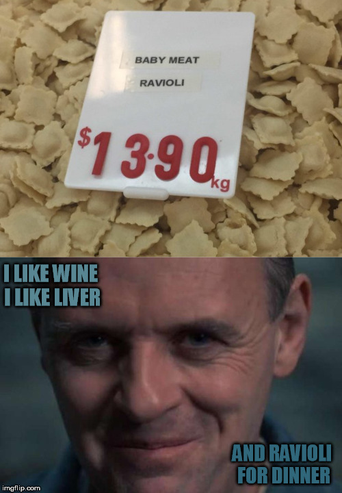 A modest proposal |  I LIKE WINE I LIKE LIVER; AND RAVIOLI FOR DINNER | image tagged in hannibal lecter,silence of the lambs,ravioli,it's what's for dinner | made w/ Imgflip meme maker