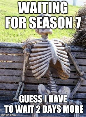 Waiting Skeleton Meme | WAITING FOR SEASON 7 GUESS I HAVE TO WAIT 2 DAYS MORE | image tagged in memes,waiting skeleton | made w/ Imgflip meme maker