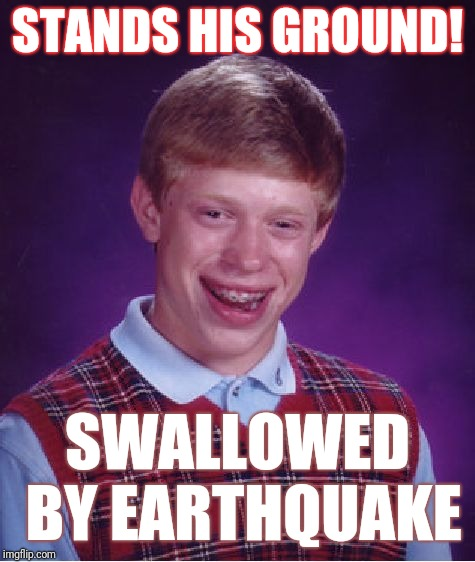 Bad Luck Brian Meme | STANDS HIS GROUND! SWALLOWED BY EARTHQUAKE | image tagged in memes,bad luck brian | made w/ Imgflip meme maker