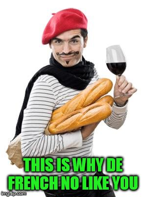 scumbag french | THIS IS WHY DE FRENCH NO LIKE YOU | image tagged in scumbag french | made w/ Imgflip meme maker
