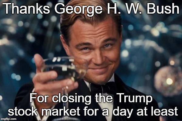 Leonardo Dicaprio Cheers | Thanks George H. W. Bush For closing the Trump stock market for a day at least | image tagged in memes,leonardo dicaprio cheers | made w/ Imgflip meme maker