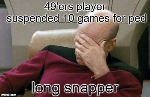 Captain Picard Facepalm | 49'ers player suspended 10 games for ped long snapper | image tagged in memes,captain picard facepalm | made w/ Imgflip meme maker