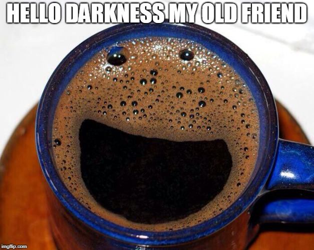 Coffee Cup Smile | HELLO DARKNESS MY OLD FRIEND | image tagged in coffee cup smile | made w/ Imgflip meme maker