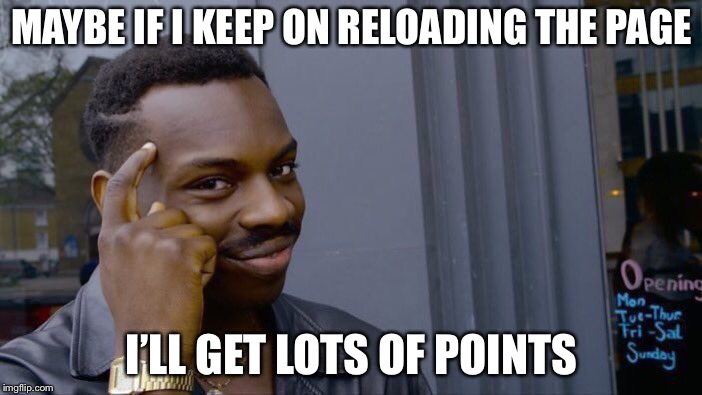 Roll Safe Think About It Meme | MAYBE IF I KEEP ON RELOADING THE PAGE I'LL GET LOTS OF POINTS | image tagged in memes,roll safe think about it | made w/ Imgflip meme maker