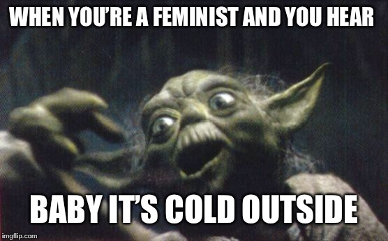 Feminist Yoda | WHEN YOU'RE A FEMINIST AND YOU HEAR BABY IT'S COLD OUTSIDE | image tagged in http//wwwreocitiescom/area51/meteor/9836/yoda/yodafunface2jp | made w/ Imgflip meme maker