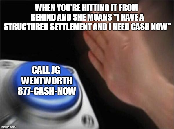 "Blank Nut Button Meme | WHEN YOU'RE HITTING IT FROM BEHIND AND SHE MOANS ""I HAVE A STRUCTURED SETTLEMENT AND I NEED CASH NOW"" CALL JG WENTWORTH 877-CASH-NOW 