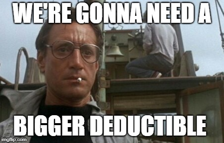 We're gonna need a bigger boat | WE'RE GONNA NEED A BIGGER DEDUCTIBLE | image tagged in we're gonna need a bigger boat | made w/ Imgflip meme maker