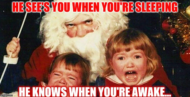 Be Good for Goodness Sake...or DIE! | HE SEE'S YOU WHEN YOU'RE SLEEPING HE KNOWS WHEN YOU'RE AWAKE... | image tagged in memes,funny,christmas,santa claus,creepy santa | made w/ Imgflip meme maker