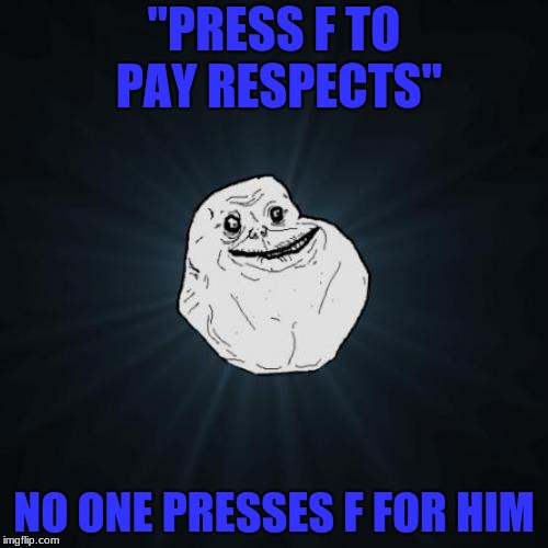"Forever Un-respectable | ""PRESS F TO PAY RESPECTS"" NO ONE PRESSES F FOR HIM 
