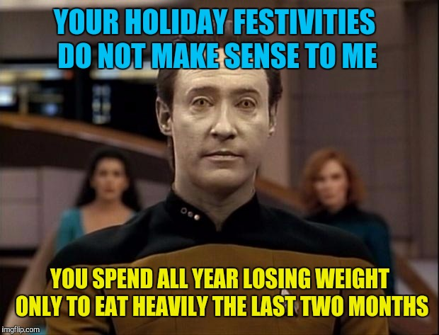 Star trek data | YOUR HOLIDAY FESTIVITIES DO NOT MAKE SENSE TO ME YOU SPEND ALL YEAR LOSING WEIGHT ONLY TO EAT HEAVILY THE LAST TWO MONTHS | image tagged in star trek data | made w/ Imgflip meme maker