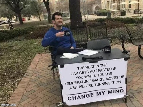Change My Mind Meme | THE HEAT IN THE CAR GETS HOT FASTER IF YOU WAIT UNTIL THE TEMPERATURE GAUGE MOVES UP A BIT BEFORE TURNING IT ON | image tagged in change my mind,winter,cold weather,memes | made w/ Imgflip meme maker