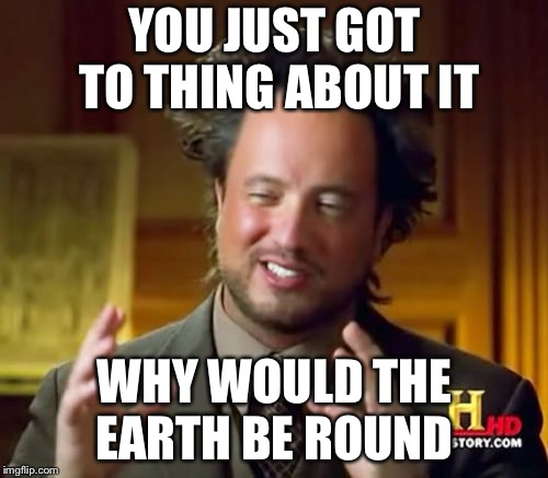 Ancient Aliens Meme | YOU JUST GOT TO THING ABOUT IT WHY WOULD THE EARTH BE ROUND | image tagged in memes,ancient aliens | made w/ Imgflip meme maker