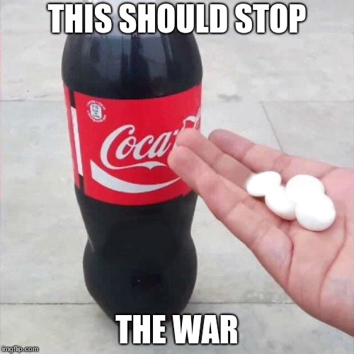 cola mentos | THIS SHOULD STOP THE WAR | image tagged in cola mentos | made w/ Imgflip meme maker