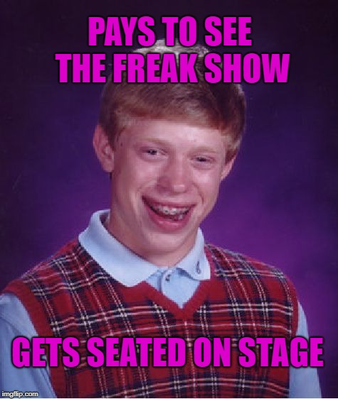 Special seating for you, freak...  | PAYS TO SEE THE FREAK SHOW GETS SEATED ON STAGE | image tagged in memes,bad luck brian,funny memes,freak show,circus | made w/ Imgflip meme maker