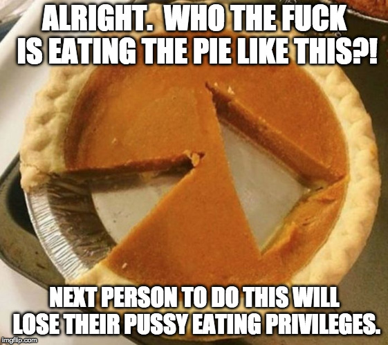 Pies of Punishment | ALRIGHT.  WHO THE F**K IS EATING THE PIE LIKE THIS?! NEXT PERSON TO DO THIS WILL LOSE THEIR PUSSY EATING PRIVILEGES. | image tagged in pumpkin pie fight,memes,nsfw,punishment | made w/ Imgflip meme maker