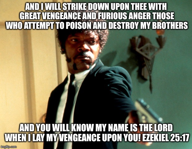 AND I WILL STRIKE DOWN UPON THEE WITH GREAT VENGEANCE AND FURIOUS ANGER THOSE WHO ATTEMPT TO POISON AND DESTROY MY BROTHERS AND YOU WILL KNO | image tagged in pulp fiction samuel l jackson | made w/ Imgflip meme maker