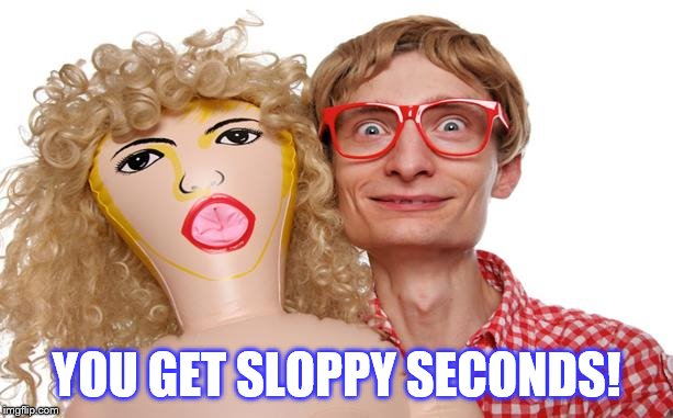 Blow Up Doll Dork | YOU GET SLOPPY SECONDS! | image tagged in blow up doll dork | made w/ Imgflip meme maker