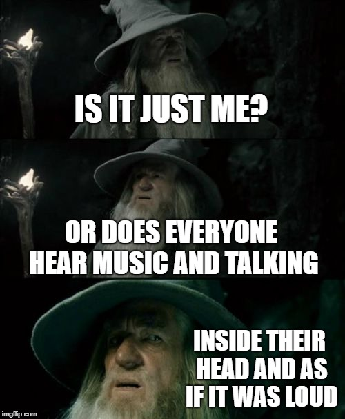 I have the same thing that i made this meme about | IS IT JUST ME? OR DOES EVERYONE HEAR MUSIC AND TALKING INSIDE THEIR HEAD AND AS IF IT WAS LOUD | image tagged in memes,confused gandalf | made w/ Imgflip meme maker