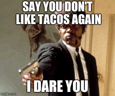 Say That Again I Dare You Meme | SAY YOU DON'T LIKE TACOS AGAIN I DARE YOU | image tagged in memes,say that again i dare you | made w/ Imgflip meme maker