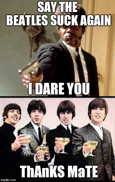 I think they're a little tipsy...  | SAY THE BEATLES SUCK AGAIN I DARE YOU ThAnKS MaTE | image tagged in memes,say that again i dare you,the beatles,cheers | made w/ Imgflip meme maker