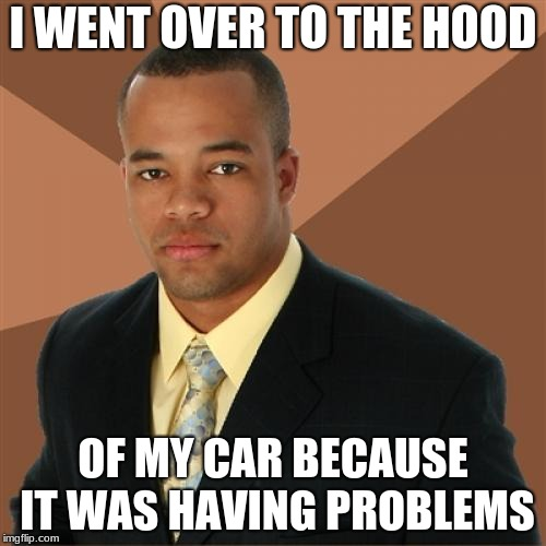 Successful Black Man Meme | I WENT OVER TO THE HOOD OF MY CAR BECAUSE IT WAS HAVING PROBLEMS | image tagged in memes,successful black man | made w/ Imgflip meme maker