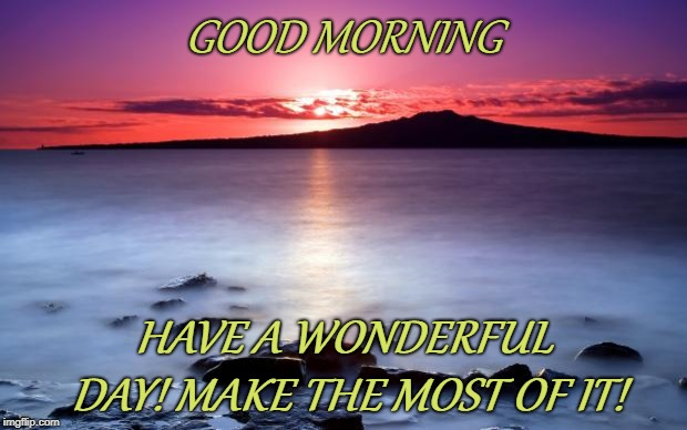 GOOD MORNING HAVE A WONDERFUL DAY! MAKE THE MOST OF IT! | image tagged in good morning | made w/ Imgflip meme maker